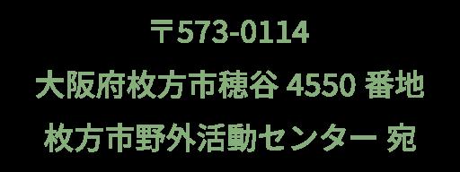 〒573-0114 大阪府枚方市穂谷4550番地 枚方市野外活動センター宛